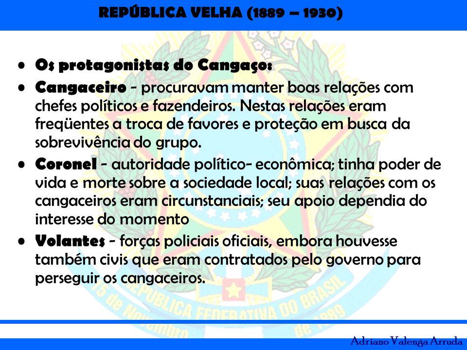 REPÚBLICA VELHA (1889 – 1930) Adriano Valenga Arruda Os protagonistas do Cangaço: Cangaceiro - procuravam manter boas relações com chefes políticos e