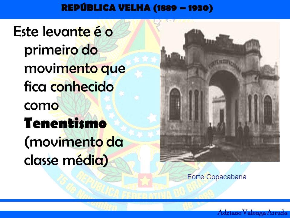 REPÚBLICA VELHA (1889 – 1930) Adriano Valenga Arruda Este levante é o primeiro do movimento que fica conhecido como Tenentismo (movimento da classe mé