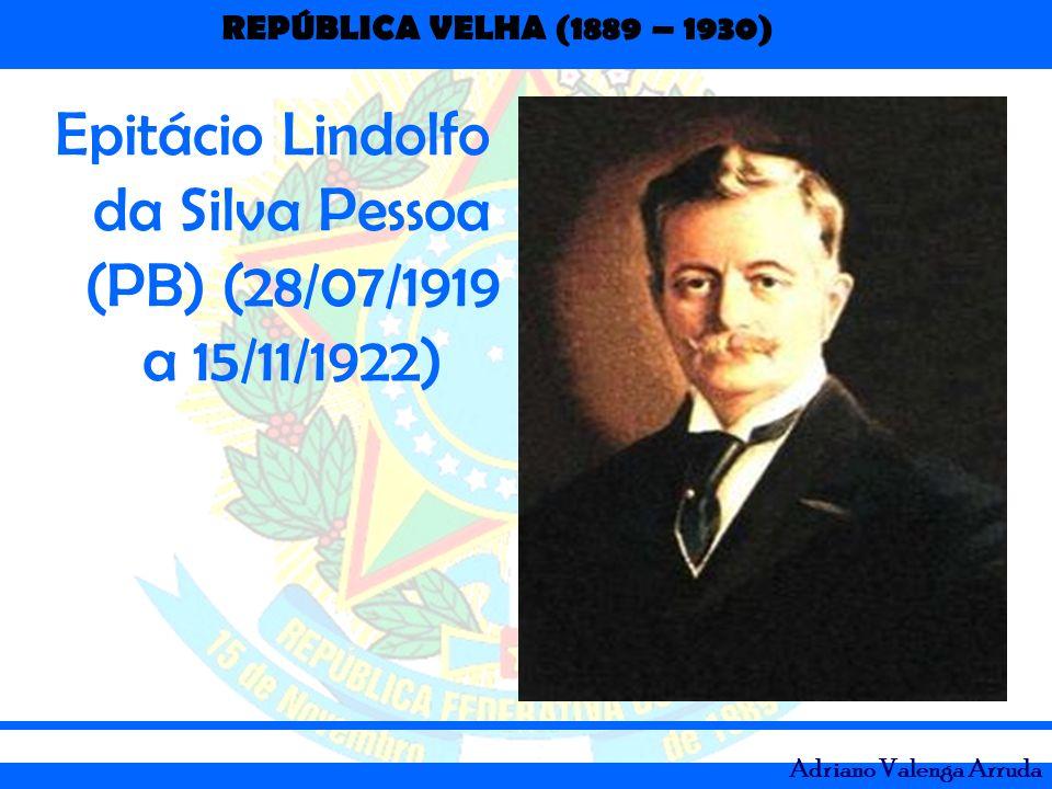 REPÚBLICA VELHA (1889 – 1930) Adriano Valenga Arruda Epitácio Lindolfo da Silva Pessoa (PB) (28/07/1919 a 15/11/1922)
