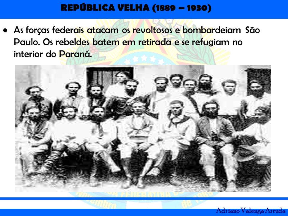 REPÚBLICA VELHA (1889 – 1930) Adriano Valenga Arruda As forças federais atacam os revoltosos e bombardeiam São Paulo. Os rebeldes batem em retirada e