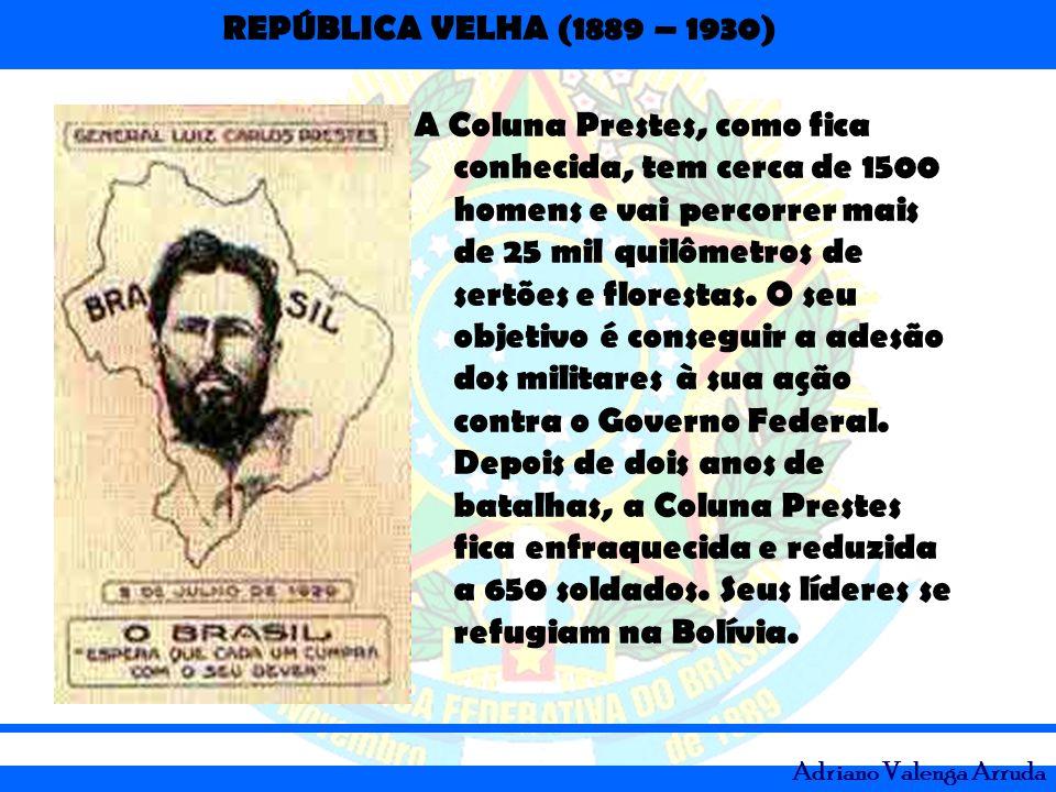 REPÚBLICA VELHA (1889 – 1930) Adriano Valenga Arruda A Coluna Prestes, como fica conhecida, tem cerca de 1500 homens e vai percorrer mais de 25 mil qu