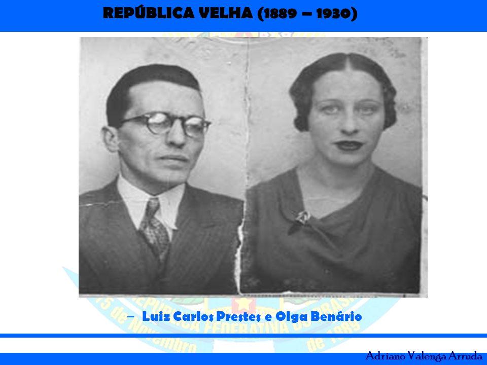 REPÚBLICA VELHA (1889 – 1930) Adriano Valenga Arruda – Luiz Carlos Prestes e Olga Benário