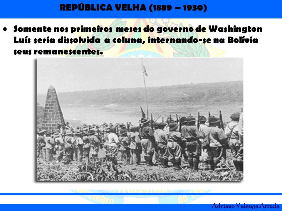 REPÚBLICA VELHA (1889 – 1930) Adriano Valenga Arruda Somente nos primeiros meses do governo de Washington Luís seria dissolvida a coluna, internando-s
