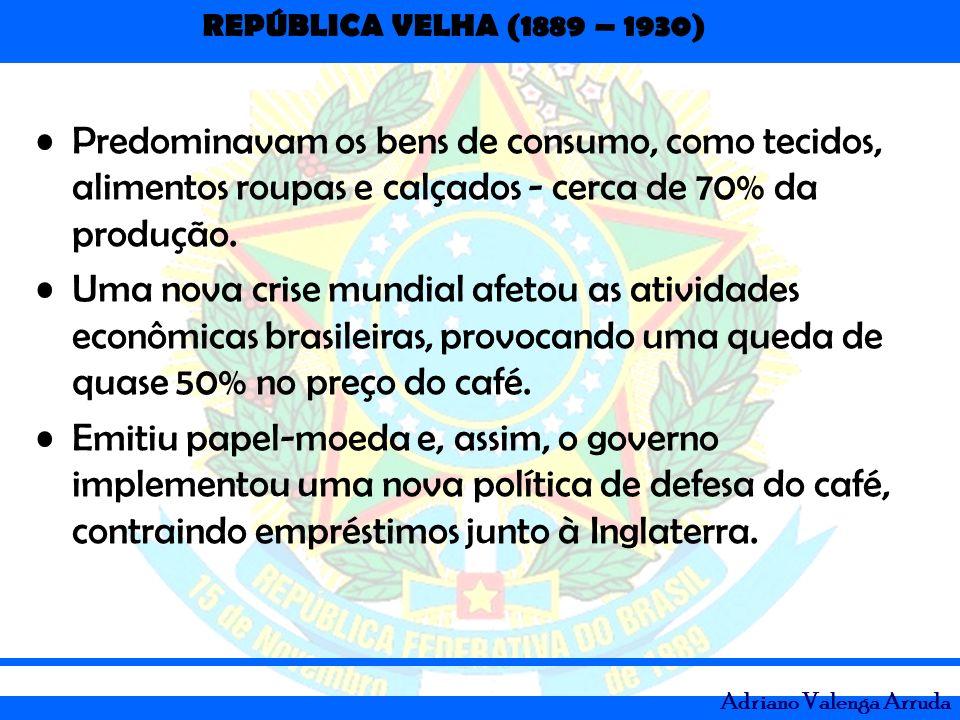 REPÚBLICA VELHA (1889 – 1930) Adriano Valenga Arruda Predominavam os bens de consumo, como tecidos, alimentos roupas e calçados - cerca de 70% da prod