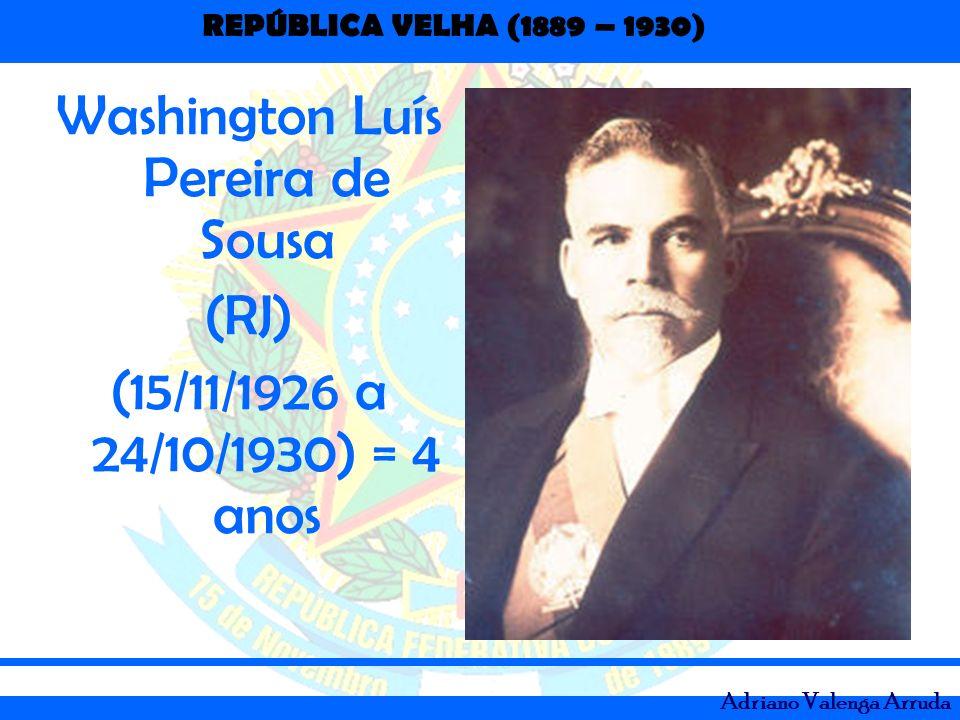 REPÚBLICA VELHA (1889 – 1930) Adriano Valenga Arruda Washington Luís Pereira de Sousa (RJ) (15/11/1926 a 24/10/1930) = 4 anos