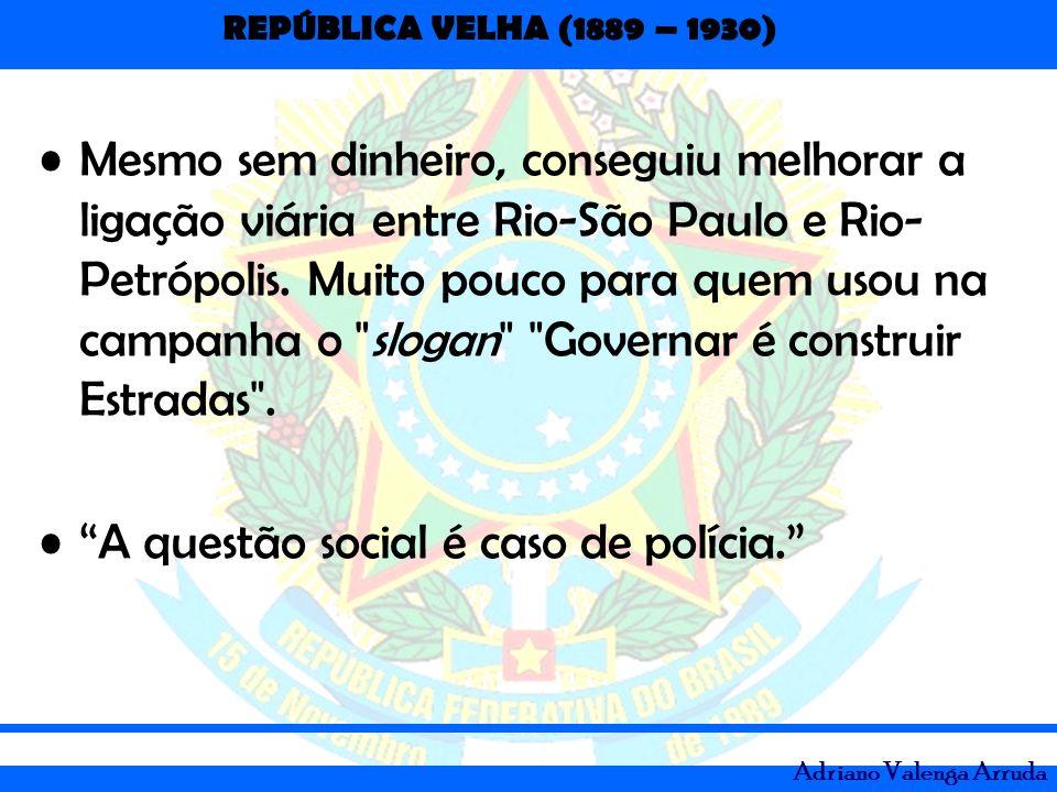 REPÚBLICA VELHA (1889 – 1930) Adriano Valenga Arruda Mesmo sem dinheiro, conseguiu melhorar a ligação viária entre Rio-São Paulo e Rio- Petrópolis. Mu
