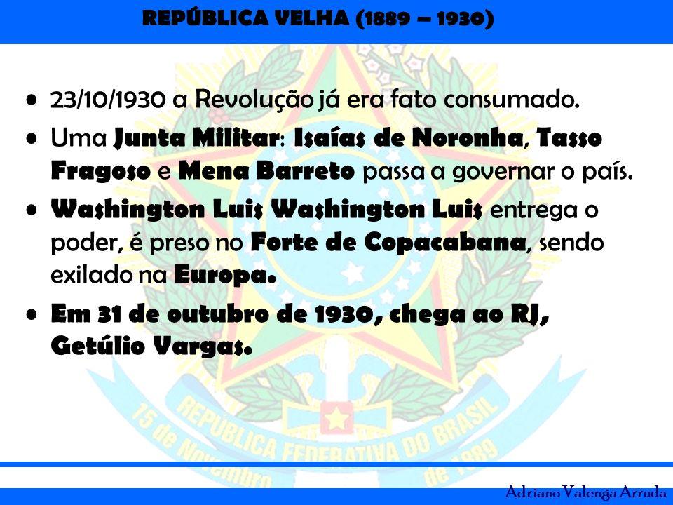 REPÚBLICA VELHA (1889 – 1930) Adriano Valenga Arruda 23/10/1930 a Revolução já era fato consumado. Uma Junta Militar : Isaías de Noronha, Tasso Fragos