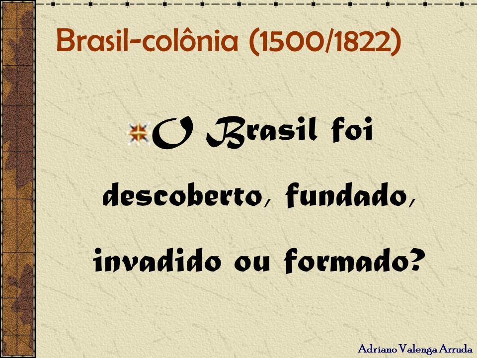 Adriano Valenga Arruda Brasil-colônia (1500/1822) O Brasil foi descoberto, fundado, invadido ou formado?
