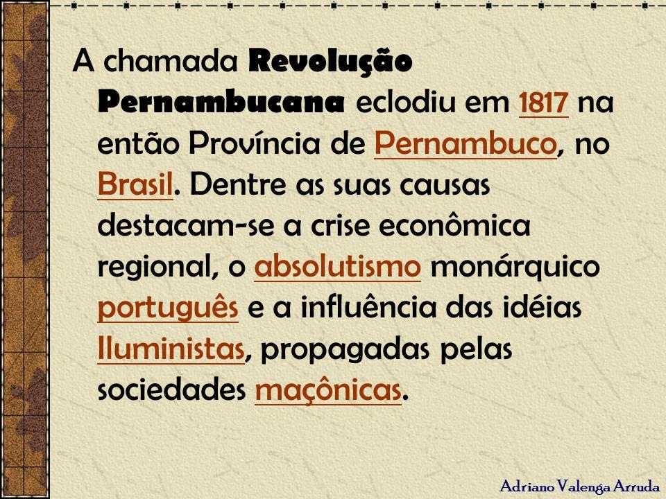 Adriano Valenga Arruda A chamada Revolução Pernambucana eclodiu em 1817 na então Província de Pernambuco, no Brasil. Dentre as suas causas destacam-se