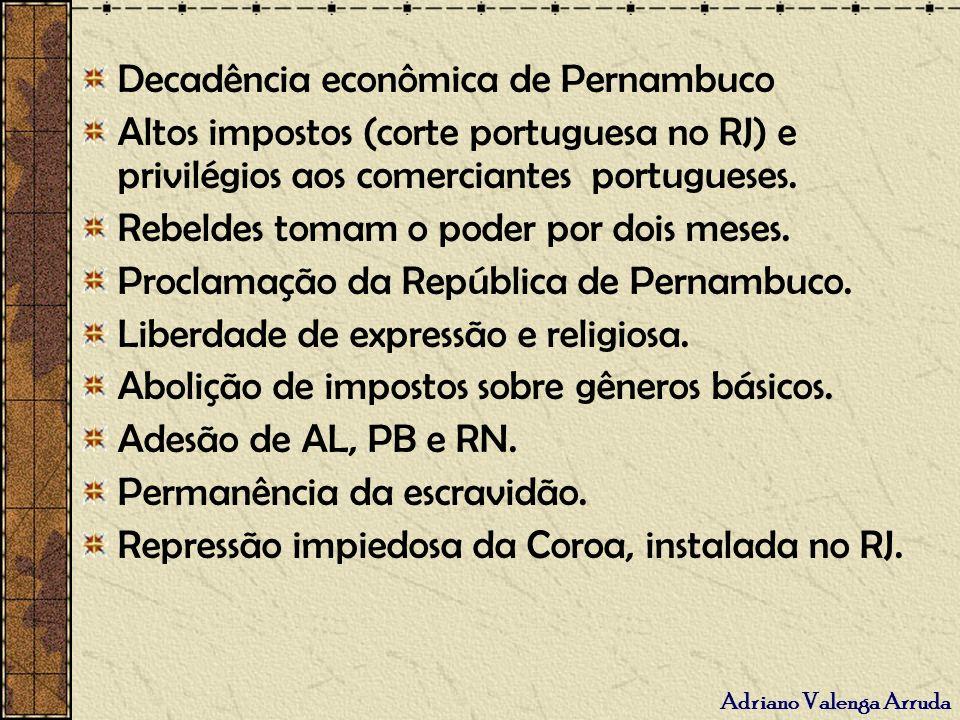 Adriano Valenga Arruda Decadência econômica de Pernambuco Altos impostos (corte portuguesa no RJ) e privilégios aos comerciantes portugueses. Rebeldes