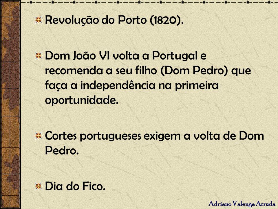 Adriano Valenga Arruda Revolução do Porto (1820). Dom João VI volta a Portugal e recomenda a seu filho (Dom Pedro) que faça a independência na primeir