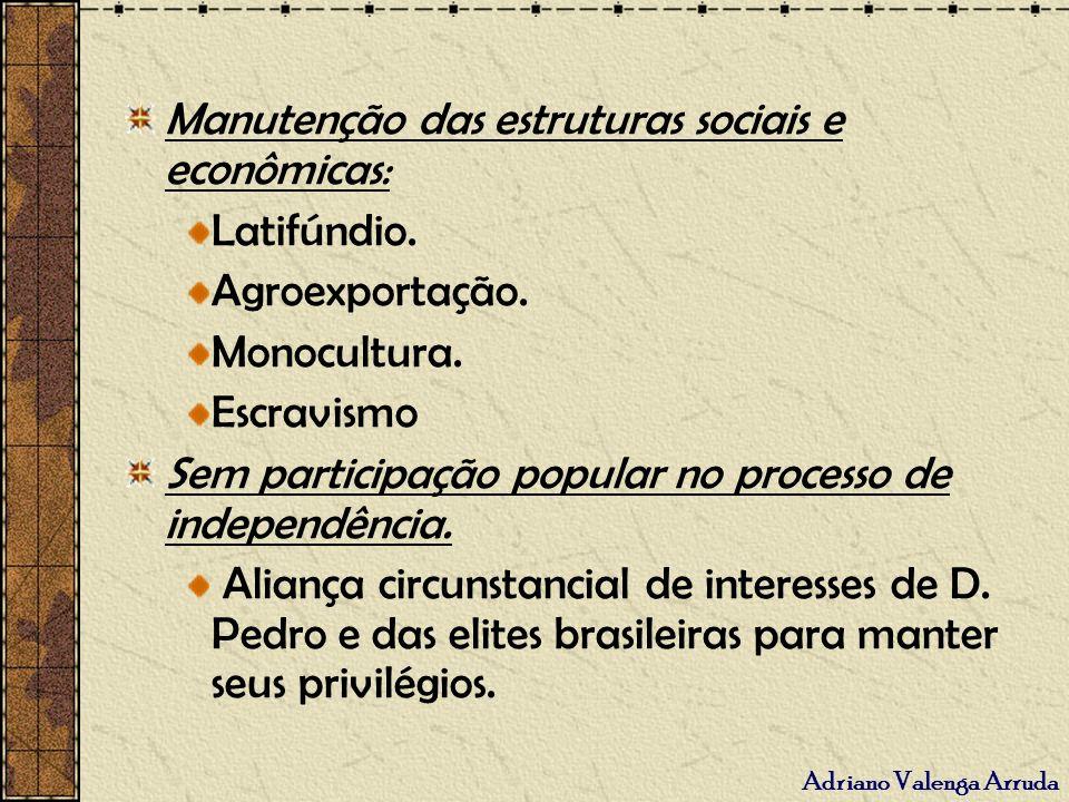 Adriano Valenga Arruda Manutenção das estruturas sociais e econômicas: Latifúndio. Agroexportação. Monocultura. Escravismo Sem participação popular no