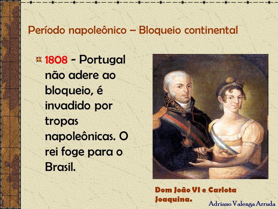 Período napoleônico – Bloqueio continental 1808 - Portugal não adere ao bloqueio, é invadido por tropas napoleônicas. O rei foge para o Brasil. Dom Jo
