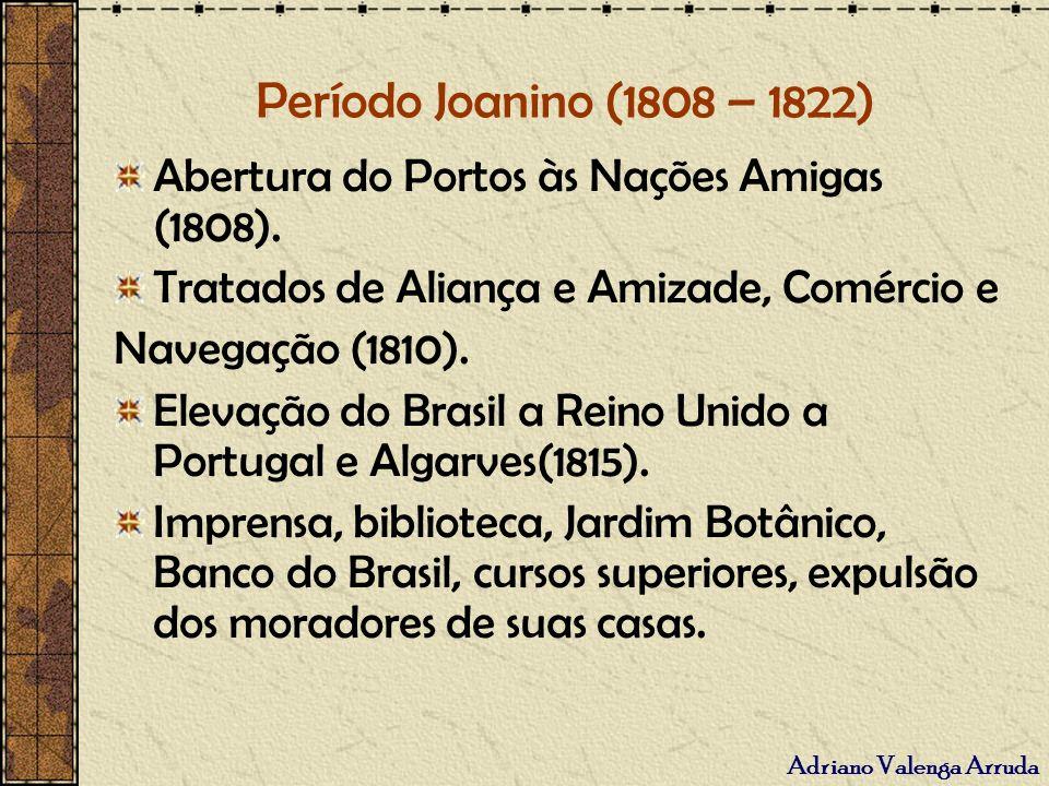 Adriano Valenga Arruda Período Joanino (1808 – 1822) Abertura do Portos às Nações Amigas (1808). Tratados de Aliança e Amizade, Comércio e Navegação (