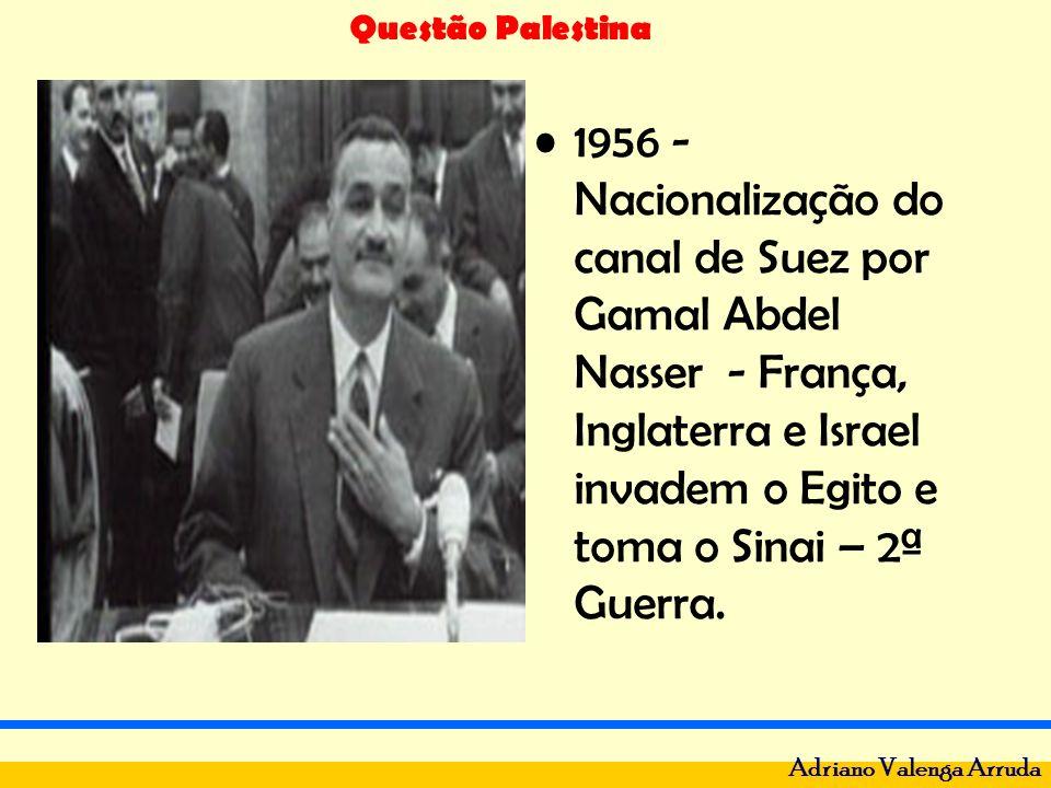 Questão Palestina Adriano Valenga Arruda 1956 - Nacionalização do canal de Suez por Gamal Abdel Nasser - França, Inglaterra e Israel invadem o Egito e