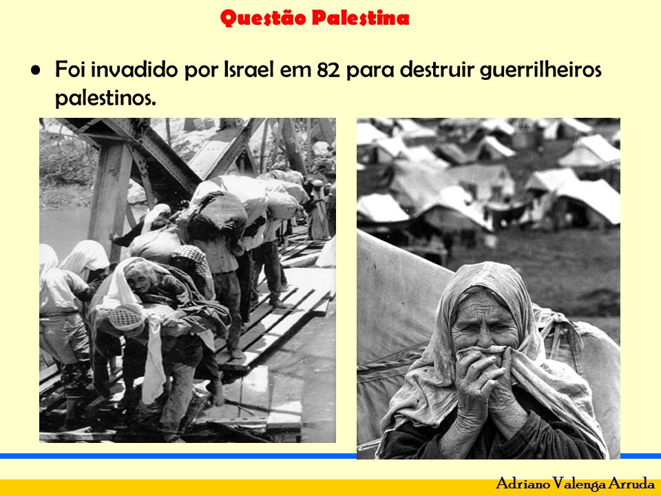 Questão Palestina Adriano Valenga Arruda Foi invadido por Israel em 82 para destruir guerrilheiros palestinos.