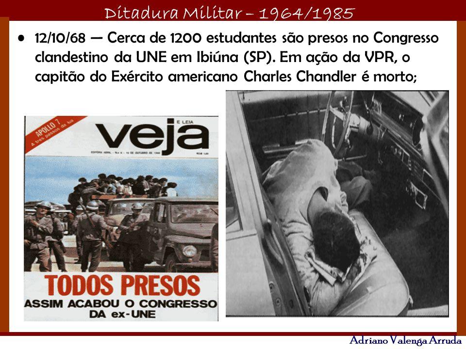 Ditadura Militar – 1964/1985 Adriano Valenga Arruda 12/10/68 Cerca de 1200 estudantes são presos no Congresso clandestino da UNE em Ibiúna (SP). Em aç