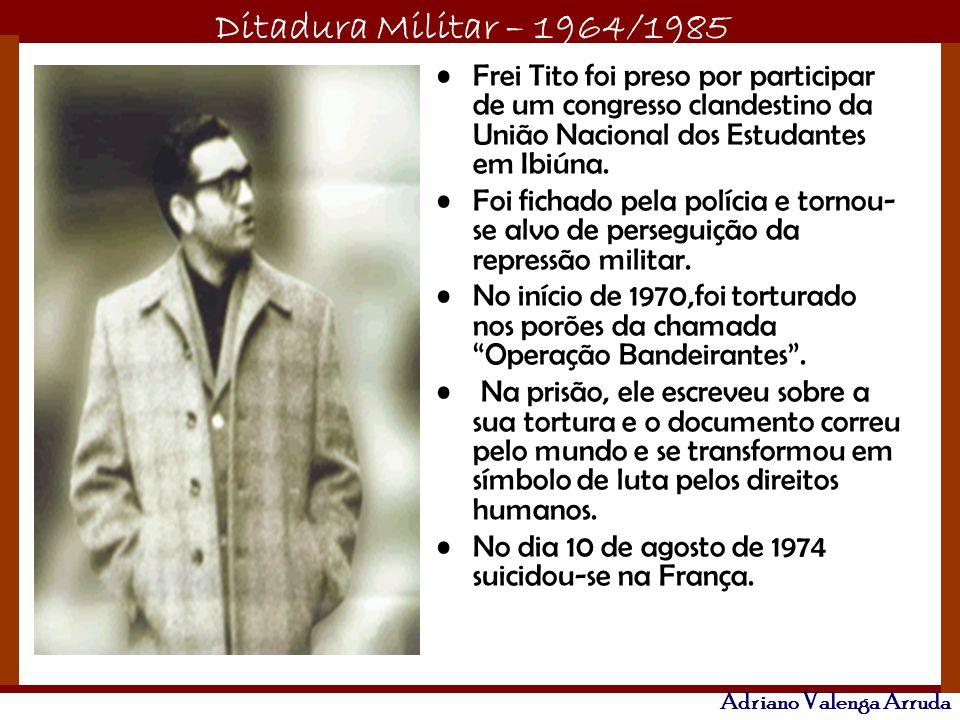 Ditadura Militar – 1964/1985 Adriano Valenga Arruda Frei Tito foi preso por participar de um congresso clandestino da União Nacional dos Estudantes em