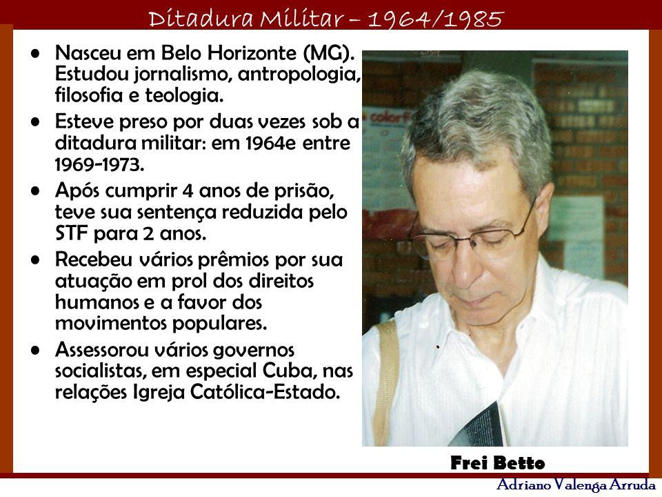 Ditadura Militar – 1964/1985 Adriano Valenga Arruda Nasceu em Belo Horizonte (MG). Estudou jornalismo, antropologia, filosofia e teologia. Esteve pres