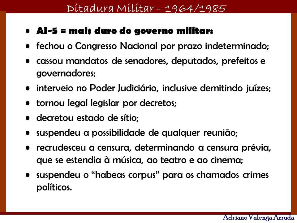 Ditadura Militar – 1964/1985 Adriano Valenga Arruda AI-5 = mais duro do governo militar: fechou o Congresso Nacional por prazo indeterminado; cassou m