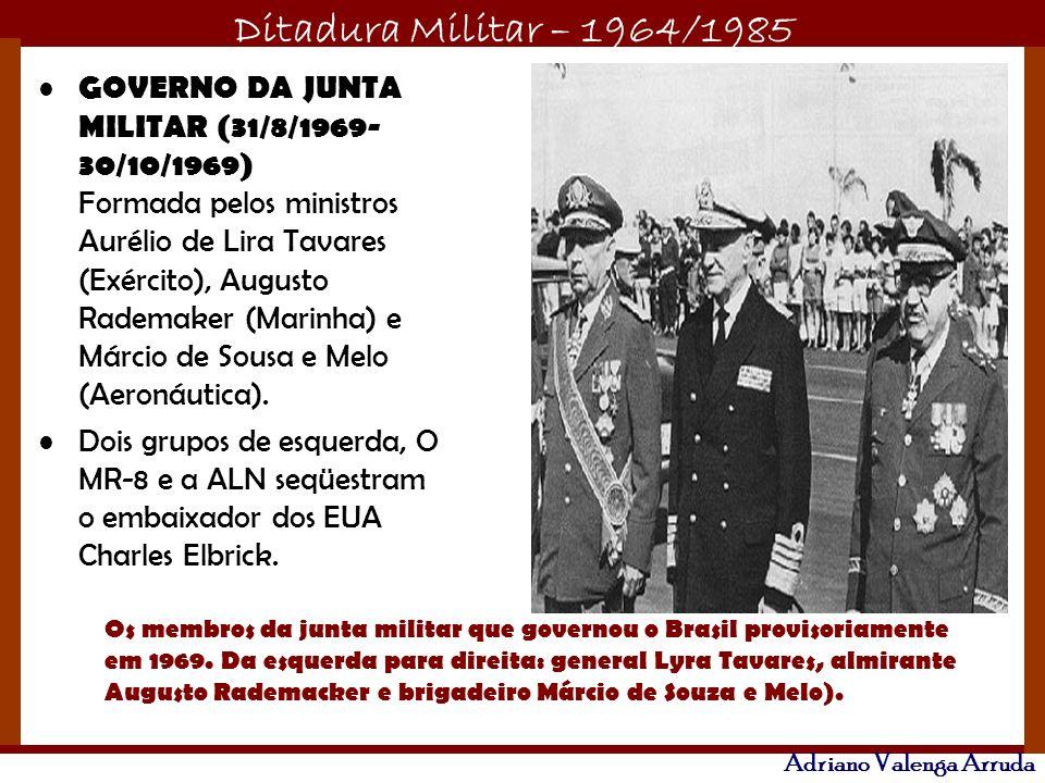 Ditadura Militar – 1964/1985 Adriano Valenga Arruda GOVERNO DA JUNTA MILITAR (31/8/1969- 30/10/1969) Formada pelos ministros Aurélio de Lira Tavares (