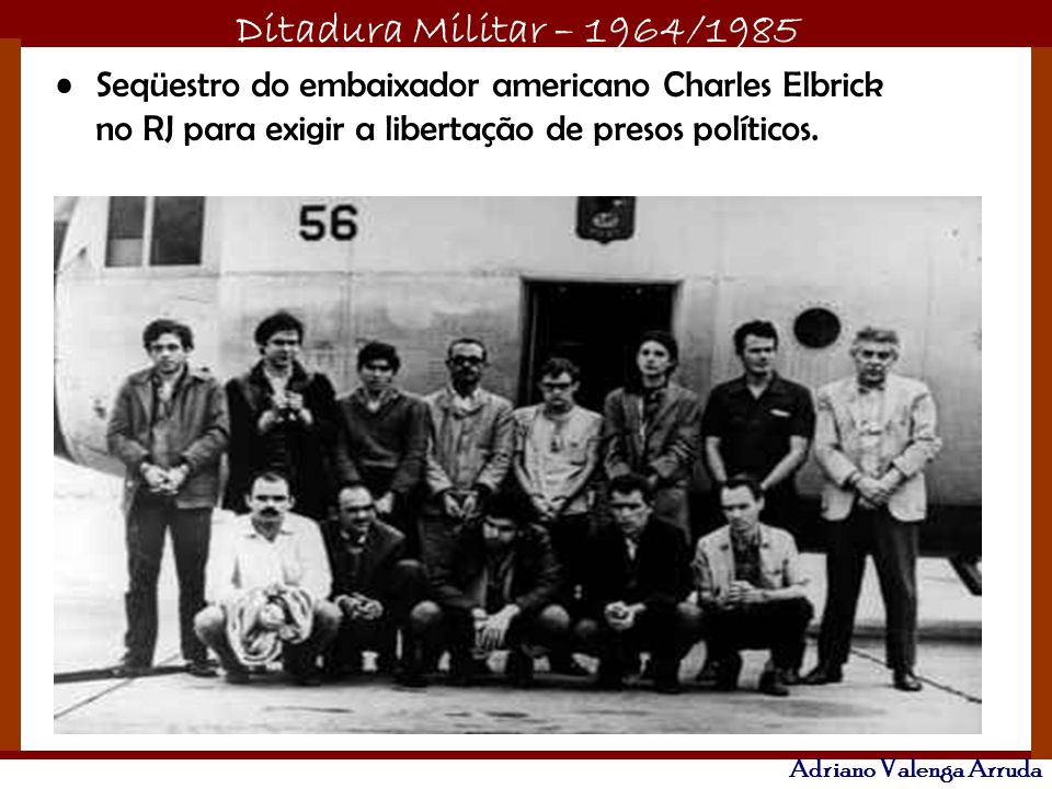 Ditadura Militar – 1964/1985 Adriano Valenga Arruda Seqüestro do embaixador americano Charles Elbrick no RJ para exigir a libertação de presos polític