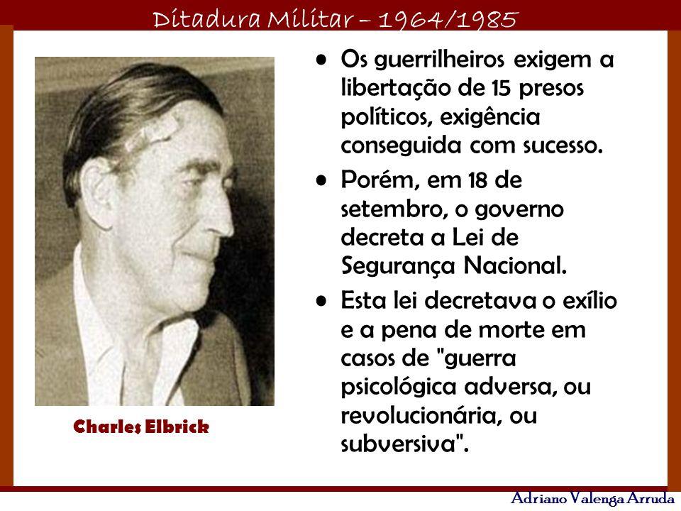 Ditadura Militar – 1964/1985 Adriano Valenga Arruda Os guerrilheiros exigem a libertação de 15 presos políticos, exigência conseguida com sucesso. Por