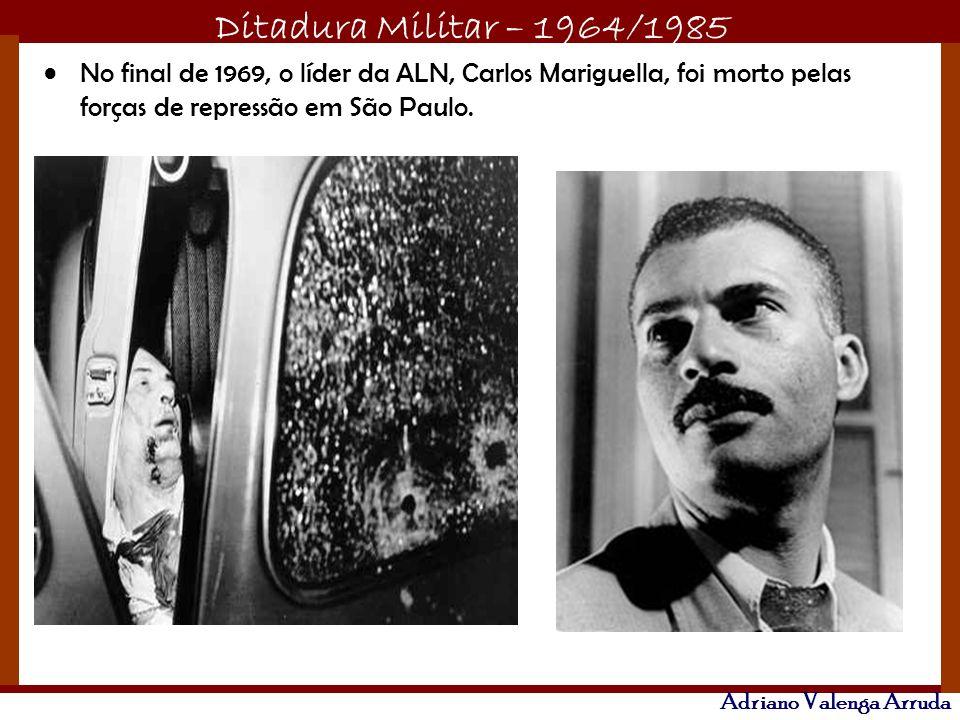 Ditadura Militar – 1964/1985 Adriano Valenga Arruda No final de 1969, o líder da ALN, Carlos Mariguella, foi morto pelas forças de repressão em São Pa