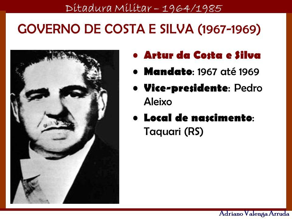 Ditadura Militar – 1964/1985 Adriano Valenga Arruda GOVERNO DE COSTA E SILVA (1967-1969) Artur da Costa e Silva Mandato : 1967 até 1969 Vice-president