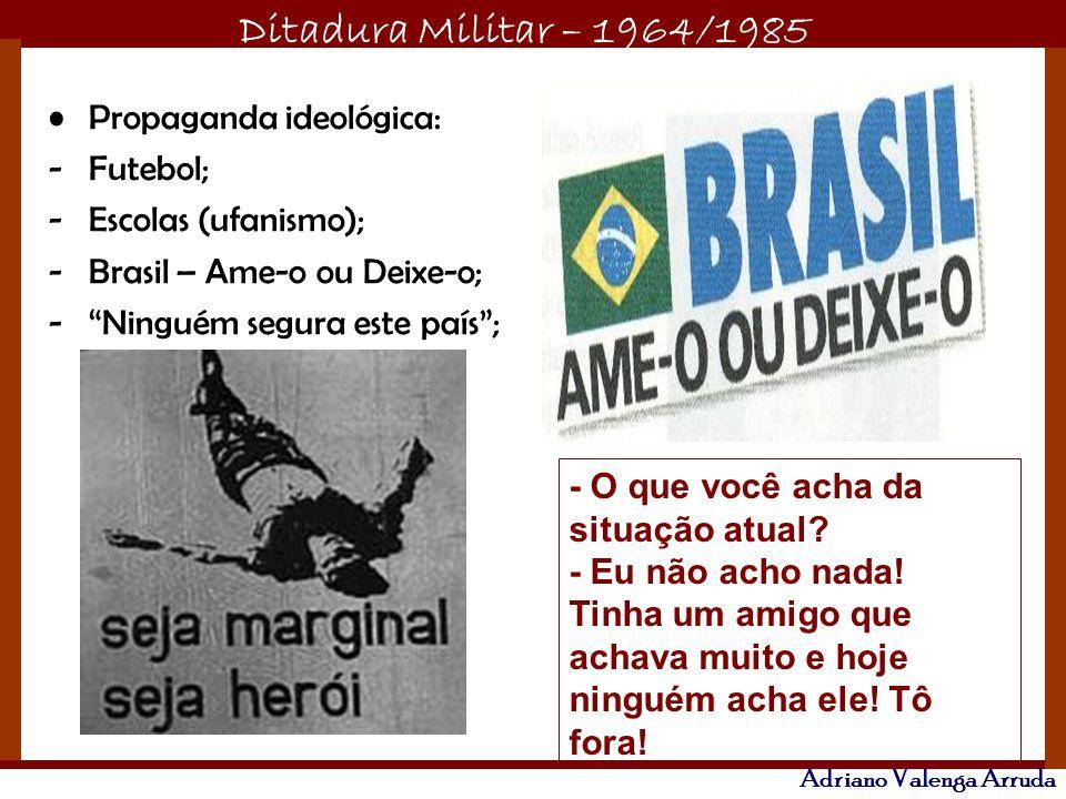 Ditadura Militar – 1964/1985 Adriano Valenga Arruda Propaganda ideológica: -Futebol; -Escolas (ufanismo); -Brasil – Ame-o ou Deixe-o; -Ninguém segura