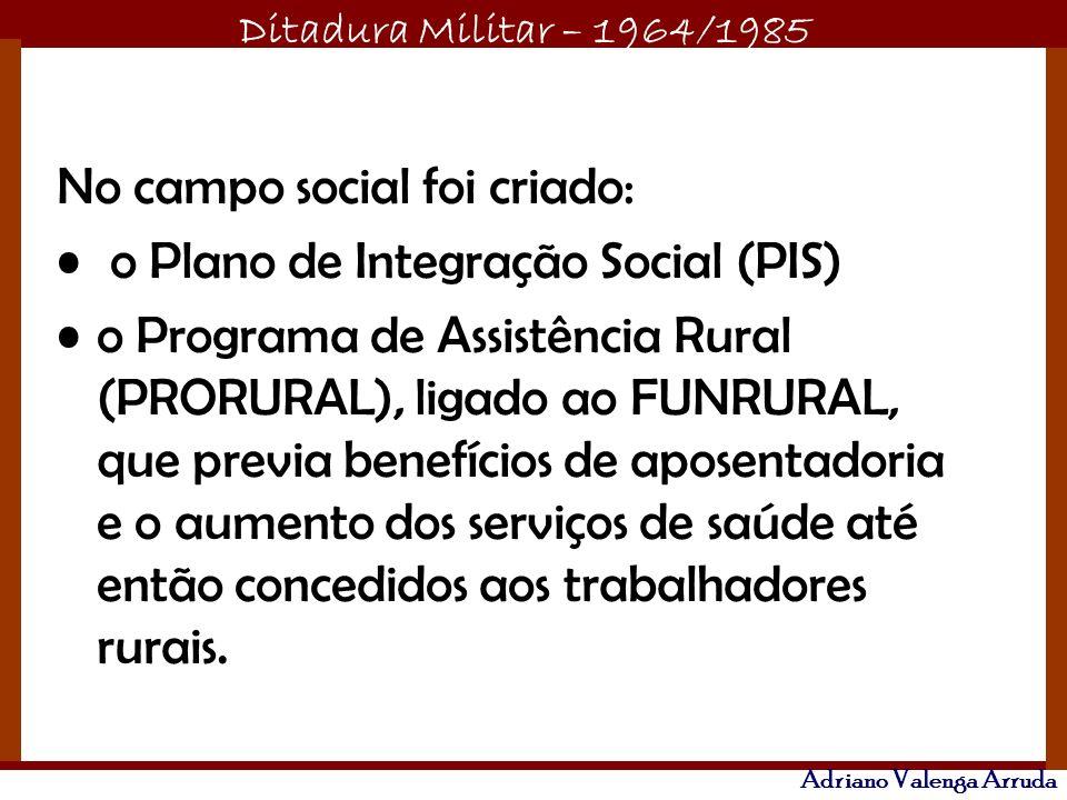 Ditadura Militar – 1964/1985 Adriano Valenga Arruda No campo social foi criado: o Plano de Integração Social (PIS) o Programa de Assistência Rural (PR