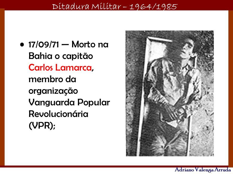 Ditadura Militar – 1964/1985 Adriano Valenga Arruda 17/09/71 Morto na Bahia o capitão Carlos Lamarca, membro da organização Vanguarda Popular Revoluci