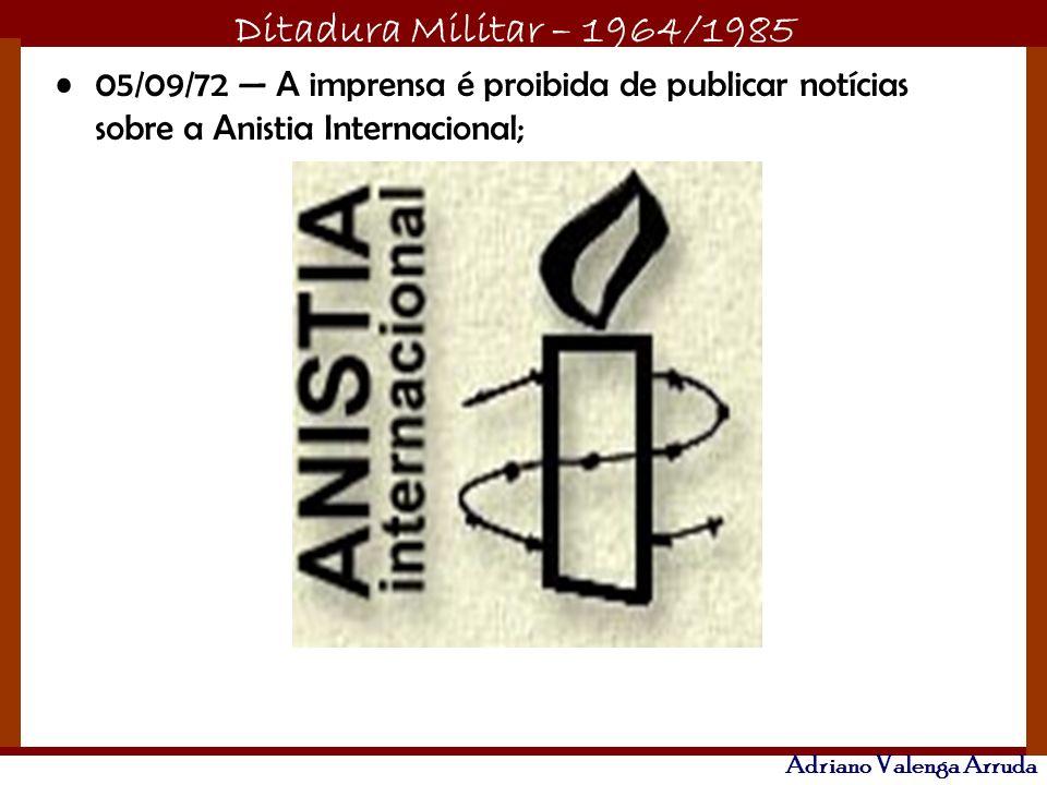 Ditadura Militar – 1964/1985 Adriano Valenga Arruda 05/09/72 A imprensa é proibida de publicar notícias sobre a Anistia Internacional;