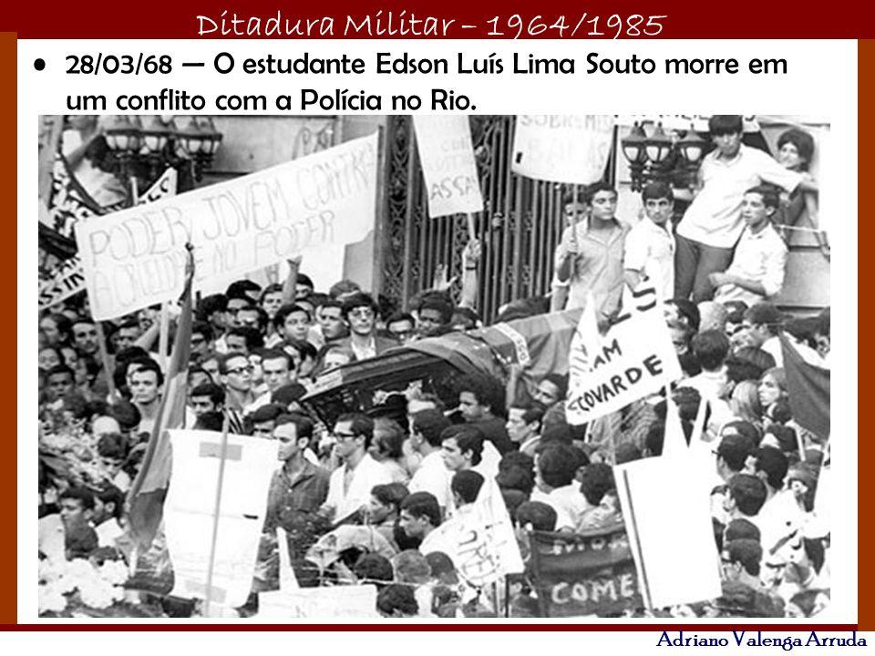 Ditadura Militar – 1964/1985 Adriano Valenga Arruda 28/03/68 O estudante Edson Luís Lima Souto morre em um conflito com a Polícia no Rio.