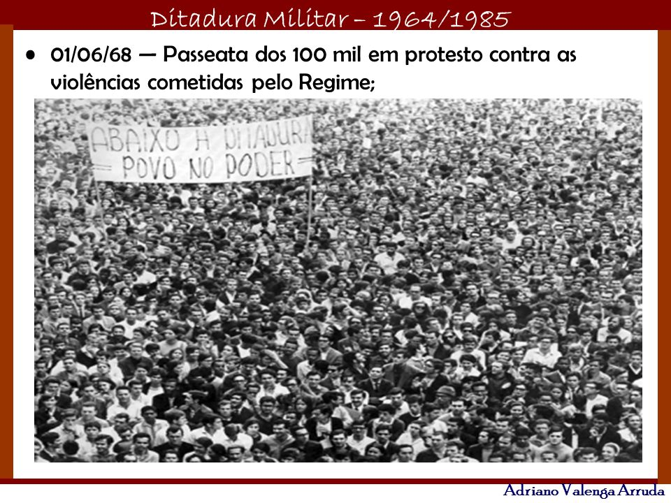Ditadura Militar – 1964/1985 Adriano Valenga Arruda 01/06/68 Passeata dos 100 mil em protesto contra as violências cometidas pelo Regime;