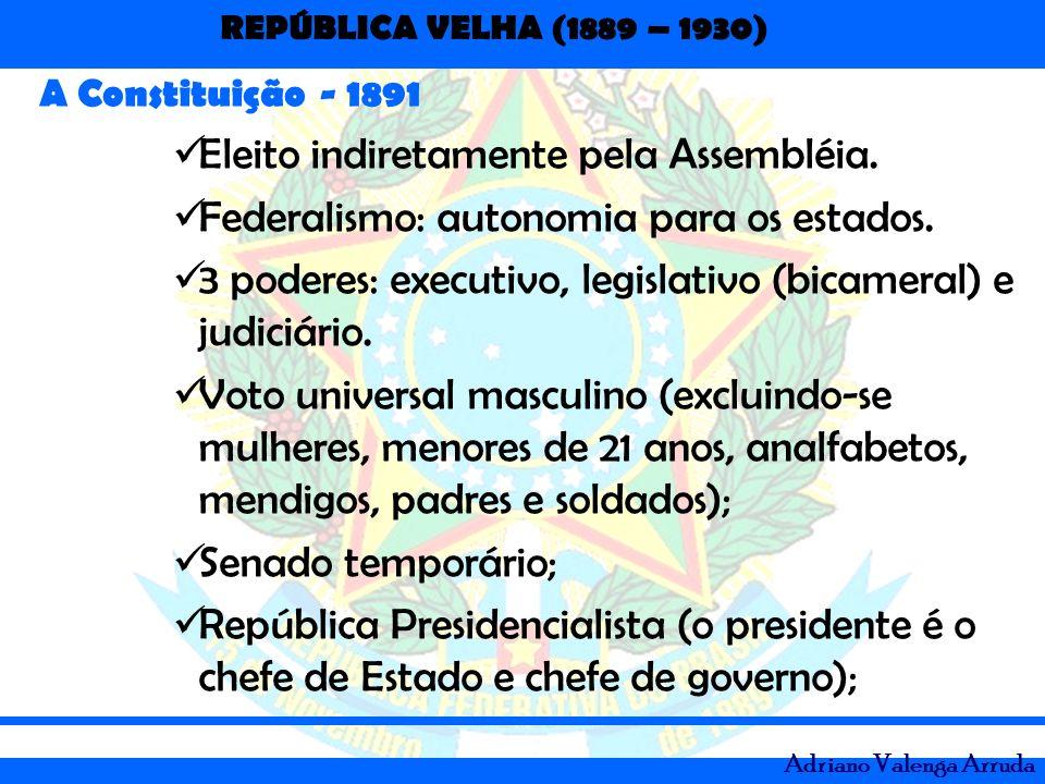 REPÚBLICA VELHA (1889 – 1930) Adriano Valenga Arruda A Constituição - 1891 Eleito indiretamente pela Assembléia. Federalismo: autonomia para os estado