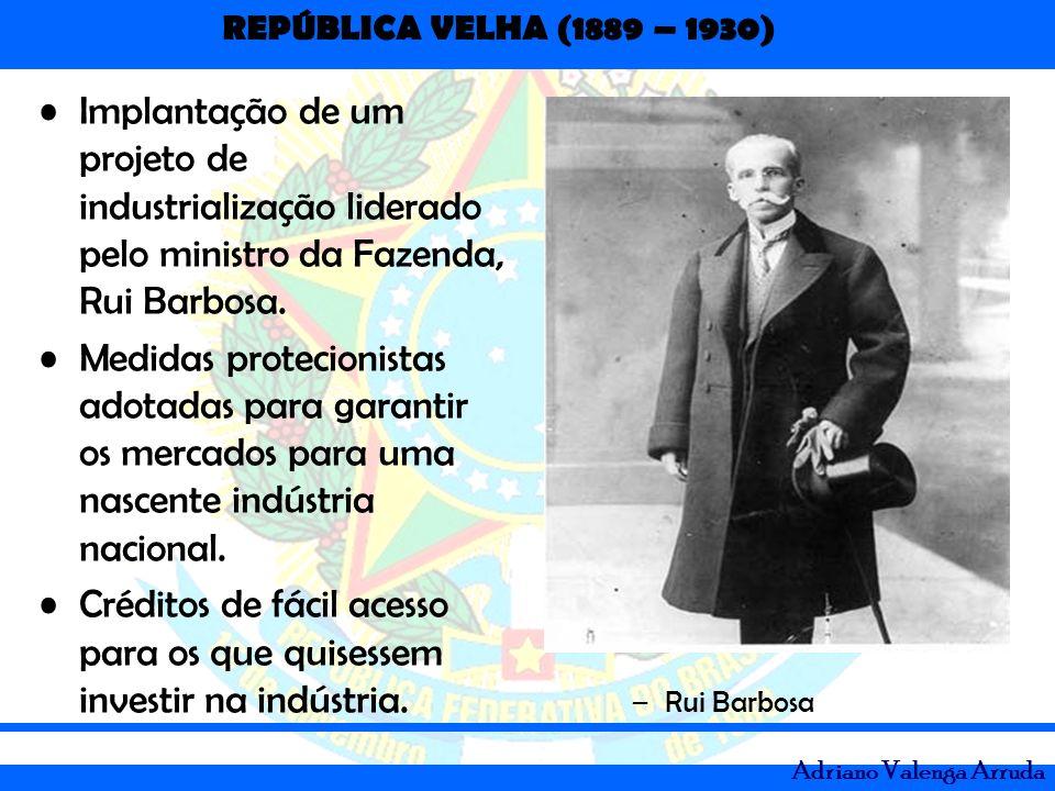 REPÚBLICA VELHA (1889 – 1930) Adriano Valenga Arruda Implantação de um projeto de industrialização liderado pelo ministro da Fazenda, Rui Barbosa. Med