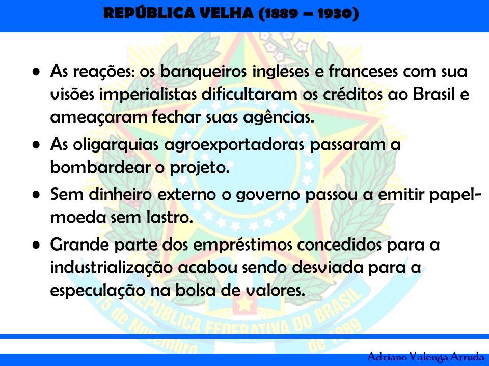 REPÚBLICA VELHA (1889 – 1930) Adriano Valenga Arruda As reações: os banqueiros ingleses e franceses com sua visões imperialistas dificultaram os crédi