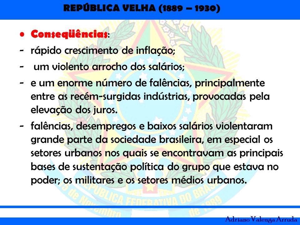 REPÚBLICA VELHA (1889 – 1930) Adriano Valenga Arruda Conseqüências : -rápido crescimento de inflação; - um violento arrocho dos salários; -e um enorme