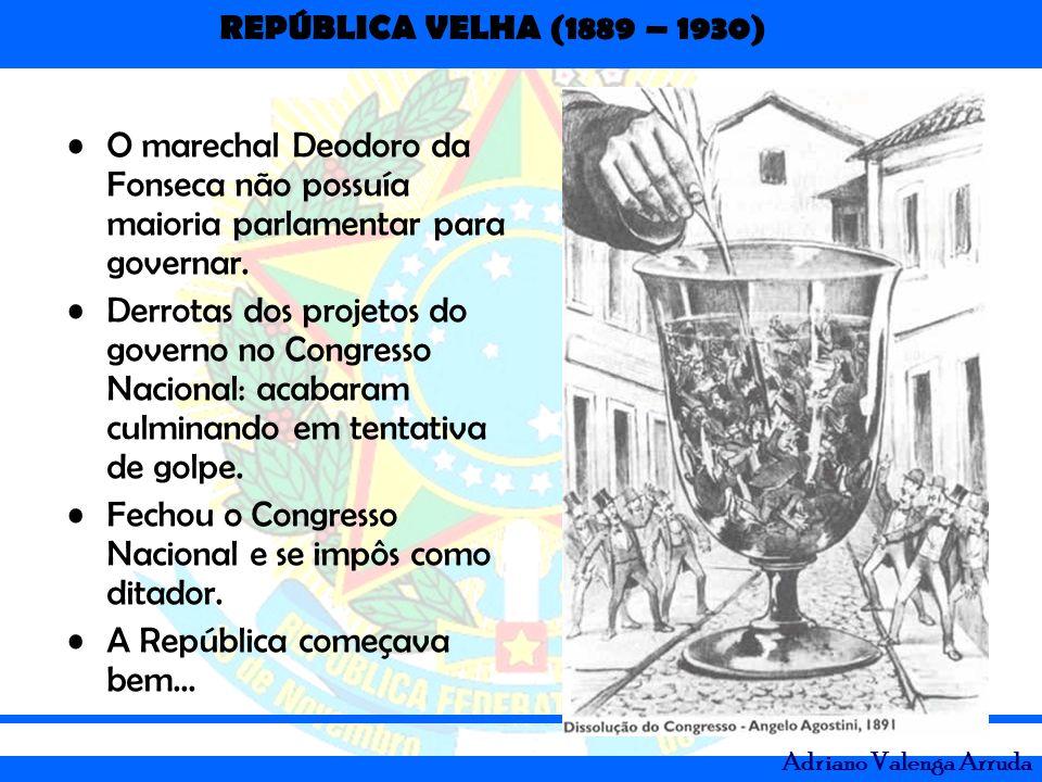 REPÚBLICA VELHA (1889 – 1930) Adriano Valenga Arruda O marechal Deodoro da Fonseca não possuía maioria parlamentar para governar. Derrotas dos projeto