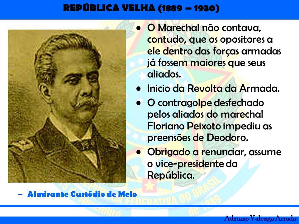 REPÚBLICA VELHA (1889 – 1930) Adriano Valenga Arruda O Marechal não contava, contudo, que os opositores a ele dentro das forças armadas já fossem maio