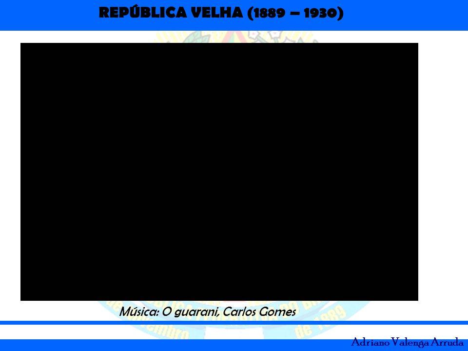 REPÚBLICA VELHA (1889 – 1930) Adriano Valenga Arruda Música: O guarani, Carlos Gomes