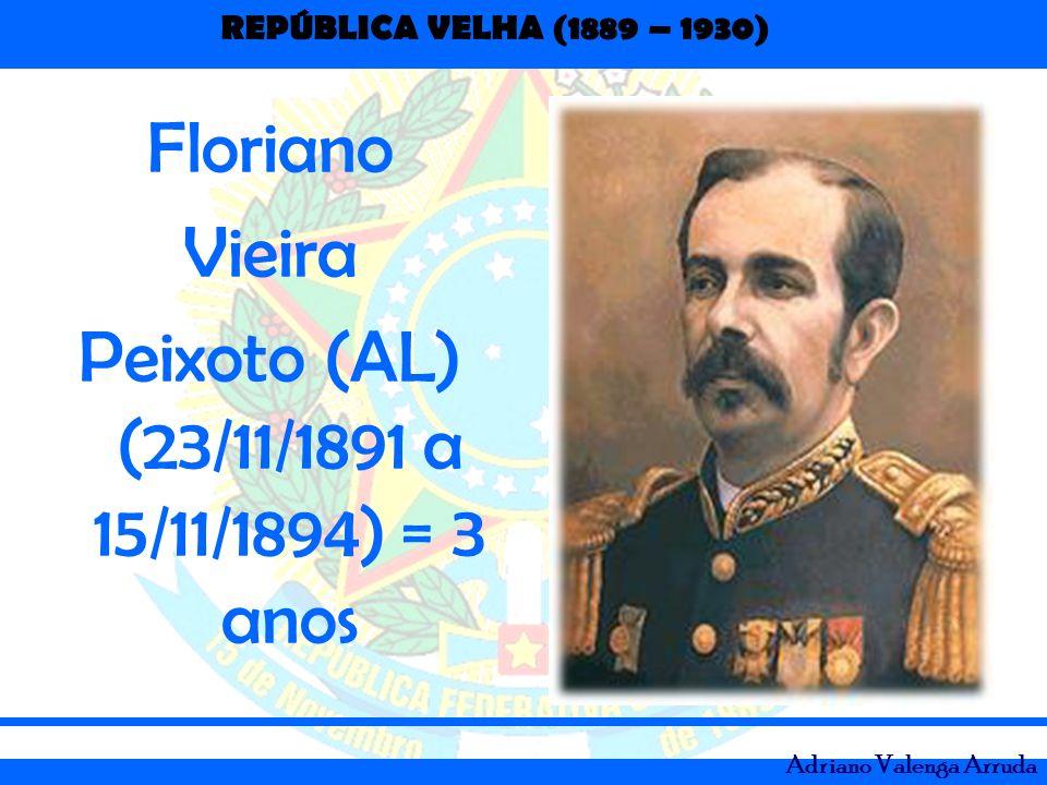 REPÚBLICA VELHA (1889 – 1930) Adriano Valenga Arruda Floriano Vieira Peixoto (AL) (23/11/1891 a 15/11/1894) = 3 anos