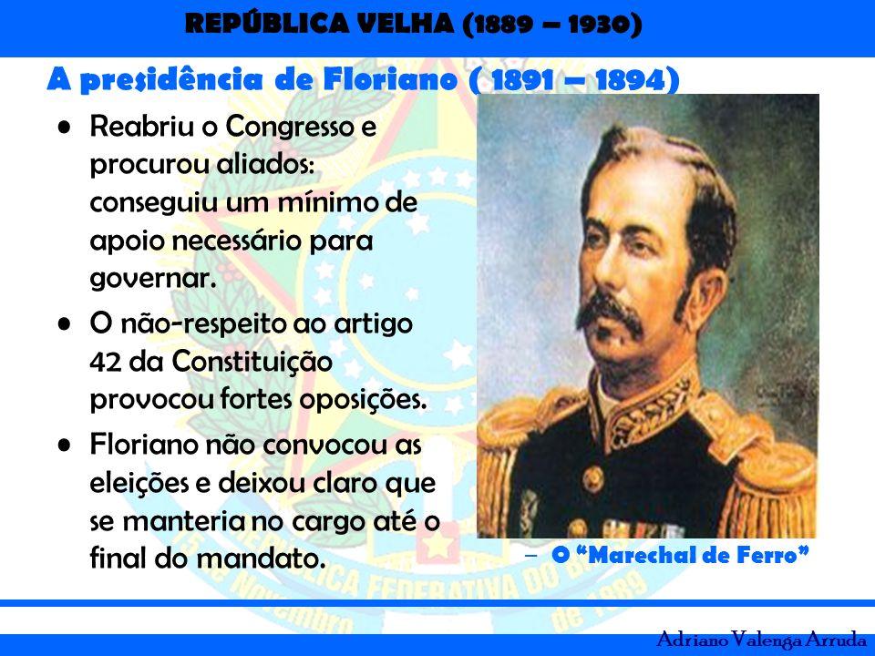 REPÚBLICA VELHA (1889 – 1930) Adriano Valenga Arruda A presidência de Floriano ( 1891 – 1894) Reabriu o Congresso e procurou aliados: conseguiu um mín