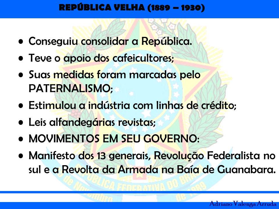 REPÚBLICA VELHA (1889 – 1930) Adriano Valenga Arruda Conseguiu consolidar a República. Teve o apoio dos cafeicultores; Suas medidas foram marcadas pel