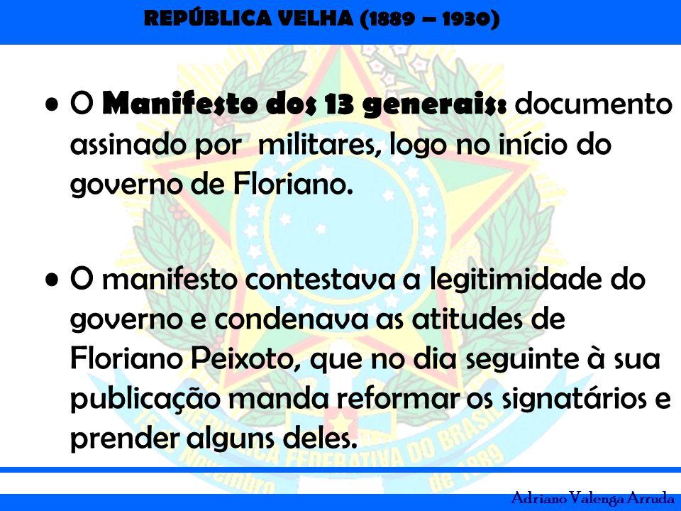 REPÚBLICA VELHA (1889 – 1930) Adriano Valenga Arruda O Manifesto dos 13 generais: documento assinado por militares, logo no início do governo de Flori