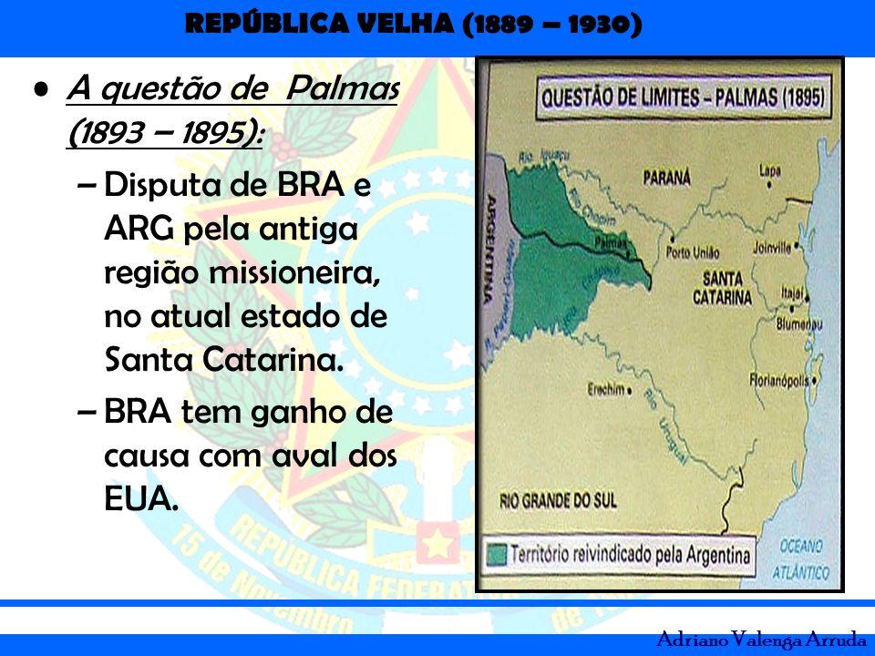 REPÚBLICA VELHA (1889 – 1930) Adriano Valenga Arruda A questão de Palmas (1893 – 1895): –Disputa de BRA e ARG pela antiga região missioneira, no atual