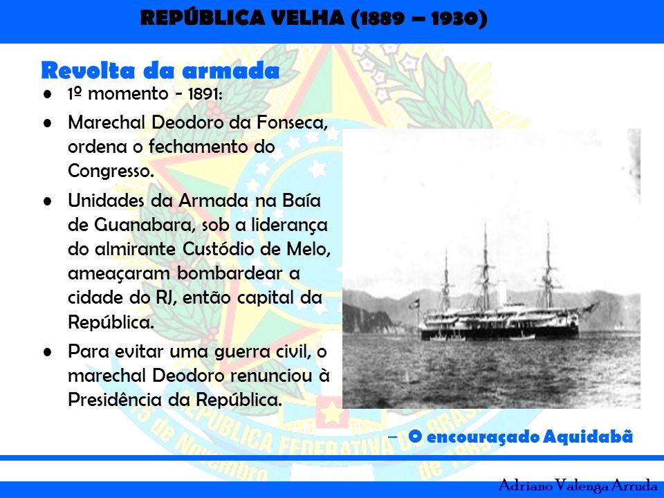 REPÚBLICA VELHA (1889 – 1930) Adriano Valenga Arruda Revolta da armada – O encouraçado Aquidabã 1º momento - 1891: Marechal Deodoro da Fonseca, ordena