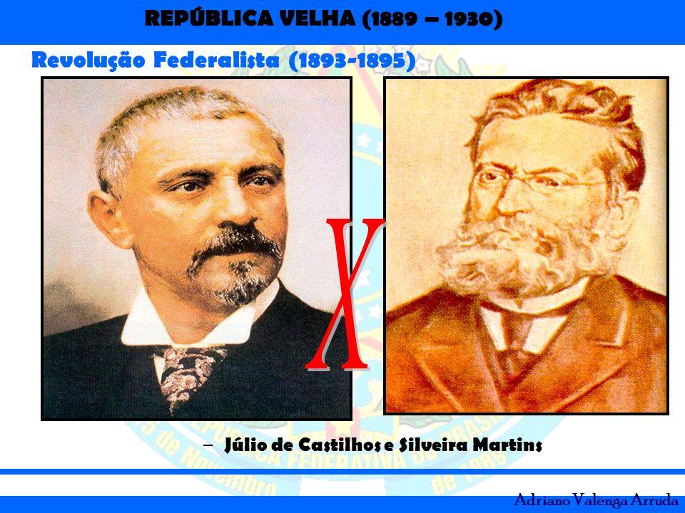 REPÚBLICA VELHA (1889 – 1930) Adriano Valenga Arruda Revolução Federalista (1893-1895) – Júlio de Castilhos e Silveira Martins