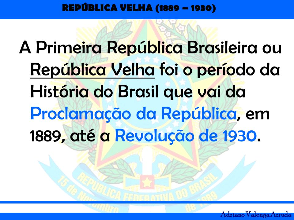 REPÚBLICA VELHA (1889 – 1930) Adriano Valenga Arruda A Primeira República Brasileira ou República Velha foi o período da História do Brasil que vai da
